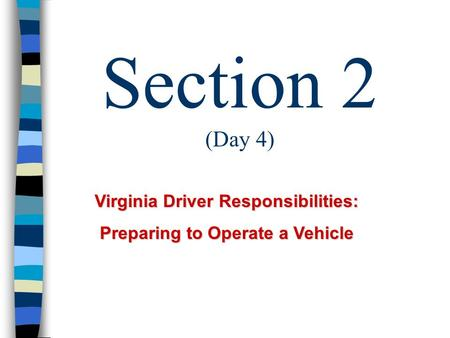 Section 2 (Day 4) Virginia Driver Responsibilities: Preparing to Operate a Vehicle.