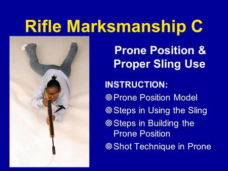 Rifle Marksmanship C Prone Position & Proper Sling Use INSTRUCTION:  Prone Position Model  Steps in Using the Sling  Steps in Building the Prone Position.