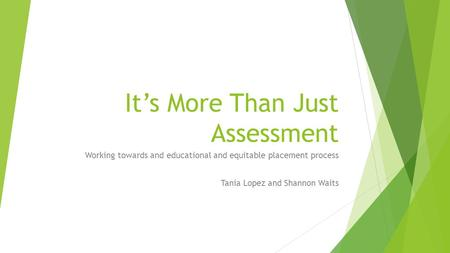 It's More Than Just Assessment Working towards and educational and equitable placement process Tania Lopez and Shannon Waits.