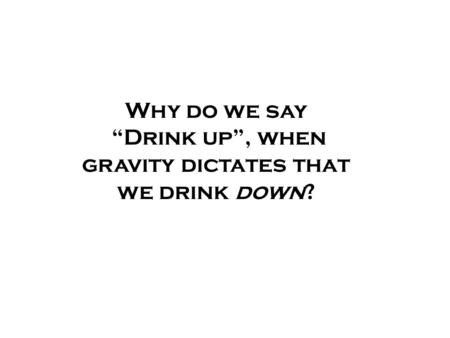 "Why do we say ""Drink up"", when gravity dictates that we drink down?"