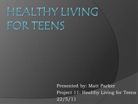 Presented by: Matt Parker Project 11: Healthy Living for Teens 22/5/11.