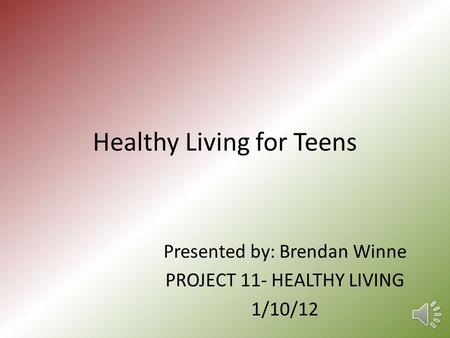 Healthy Living for Teens Presented by: Brendan Winne PROJECT 11- HEALTHY LIVING 1/10/12.