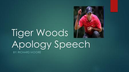 "Tiger Woods Apology Speech BY: RICHARD MOORE. Speaker-Eldrick Tant ""Tiger"" Woods  Tiger Woods, born Eldrick Tant Woods is an extremely successful golfer."