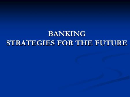 BANKING STRATEGIES FOR THE FUTURE. Present Scenario  Indian retail banking has been showing phenomenal growth  In 2004-05, 42% of credit growth came.