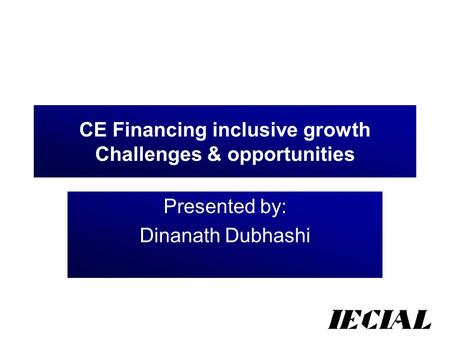 CE Financing inclusive growth Challenges & opportunities Presented by: Dinanath Dubhashi.