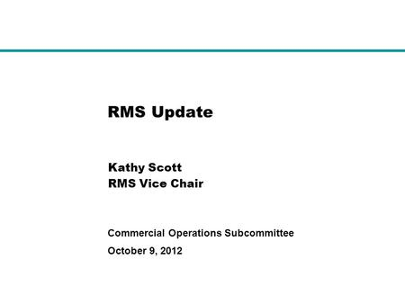 October 9, 2012 Commercial Operations Subcommittee RMS Update Kathy Scott RMS Vice Chair.