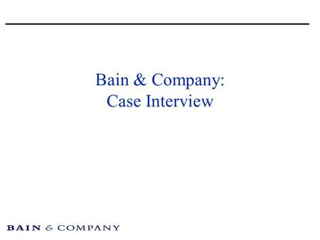 Bain & Company: Case Interview. Introduction Take notes Ask questions Structure your analysis Drive towards a recommendation.