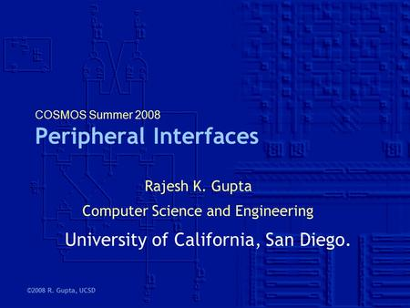 ©2008 R. Gupta, UCSD COSMOS Summer 2008 Peripheral Interfaces Rajesh K. Gupta Computer Science and Engineering University of California, San Diego.