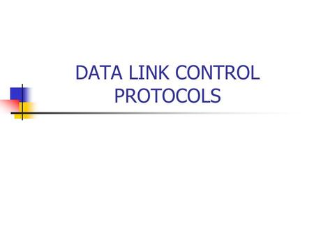 DATA LINK CONTROL PROTOCOLS. 2 Introduction Data link control layer – often abbreviated simply to data link layer – is concerned with the transfer of.
