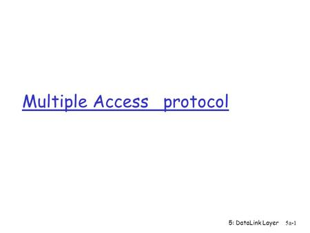 "5: DataLink Layer 5a-1 Multiple Access protocol. 5: DataLink Layer 5a-2 Multiple Access Links and Protocols Three types of ""links"": r point-to-point (single."