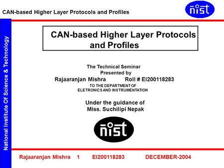 National Institute Of Science & Technology CAN-based Higher Layer Protocols and Profiles Rajaaranjan Mishra 1 EI200118283 DECEMBER-2004 CAN-based Higher.