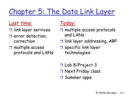 5: DataLink Layer5a-1 Chapter 5: The Data Link Layer Last time: r link layer services r error detection, correction r multiple access protocols and LANs.