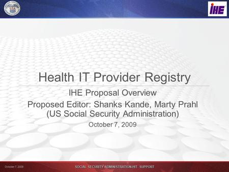 October 7, 2009 SOCIAL SECURITY ADMINISTRATION-HIT SUPPORT Health IT Provider Registry IHE Proposal Overview Proposed Editor: Shanks Kande, Marty Prahl.