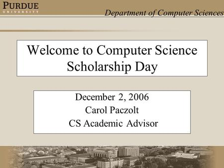 Department of Computer Sciences Welcome to Computer Science Scholarship Day December 2, 2006 Carol Paczolt CS Academic Advisor.