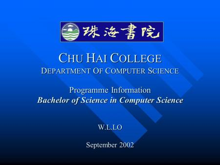 C HU H AI C OLLEGE D EPARTMENT O F C OMPUTER S CIENCE Programme Information Bachelor of Science in Computer Science W.L.LO September 2002.