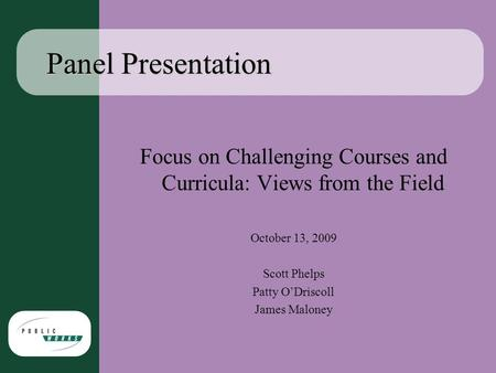 Panel Presentation Focus on Challenging Courses and Curricula: Views from the Field October 13, 2009 Scott Phelps Patty O'Driscoll James Maloney.