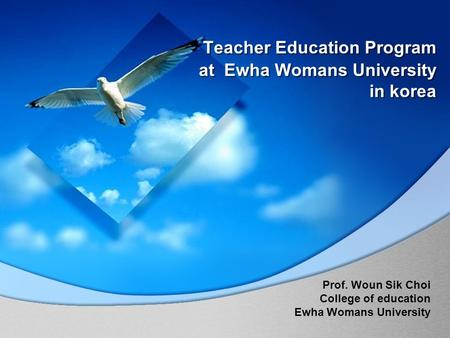 Teacher Education Program at Ewha Womans University in korea Prof. Woun Sik Choi College of education Ewha Womans University.
