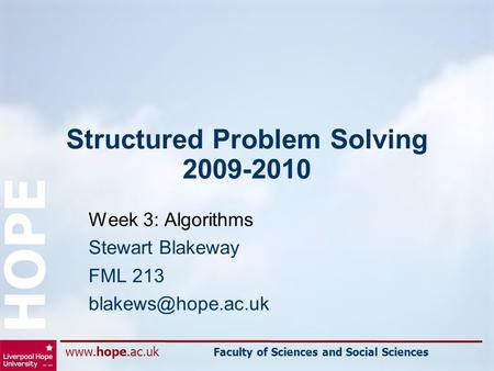 Faculty of Sciences and Social Sciences HOPE Structured Problem Solving 2009-2010 Week 3: Algorithms Stewart Blakeway FML 213