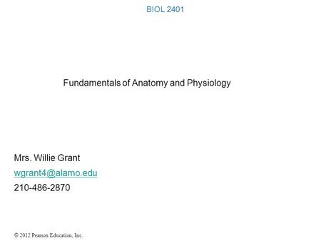 © 2012 Pearson Education, Inc. BIOL 2401 Fundamentals of Anatomy and Physiology Mrs. Willie Grant 210-486-2870.