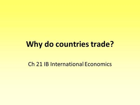 Why do countries trade? Ch 21 IB International Economics.