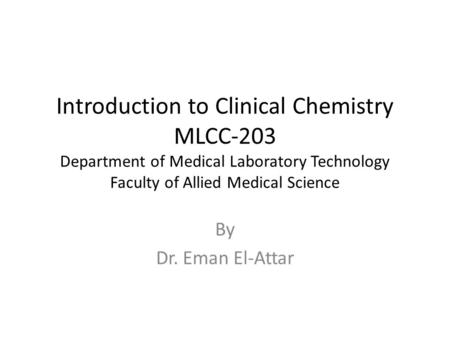 Introduction to Clinical Chemistry MLCC-203 Department of Medical Laboratory Technology Faculty of Allied Medical Science By Dr. Eman El-Attar.