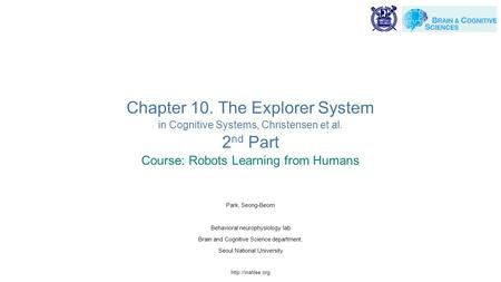 Chapter 10. The Explorer System in Cognitive Systems, Christensen et al. 2 nd Part Course: Robots Learning from Humans Park, Seong-Beom Behavioral neurophysiology.