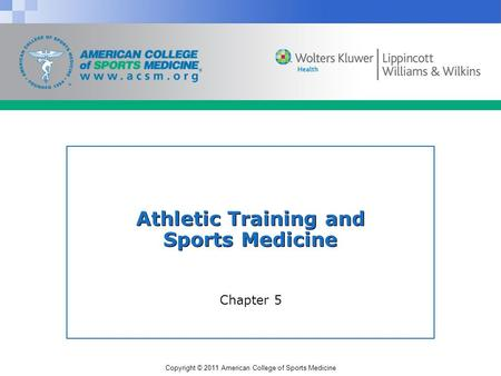 Copyright © 2011 American College of Sports Medicine Athletic Training and Sports Medicine Chapter 5.