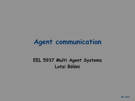 EEL 5937 Agent communication EEL 5937 Multi Agent Systems Lotzi Bölöni.