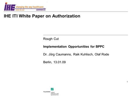 1 IHE ITI White Paper on Authorization Rough Cut Implementation Opportunities for BPPC Dr. Jörg Caumanns, Raik Kuhlisch, Olaf Rode Berlin, 13.01.09.