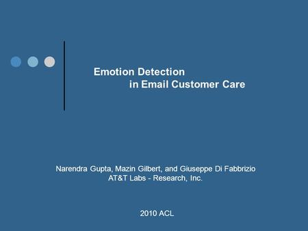 Emotion Detection in Email Customer Care Narendra Gupta, Mazin Gilbert, and Giuseppe Di Fabbrizio AT&T Labs - Research, Inc. 2010 ACL.