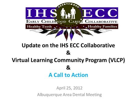 Update on the IHS ECC Collaborative & Virtual Learning Community Program (VLCP) & A Call to Action April 25, 2012 Albuquerque Area Dental Meeting.