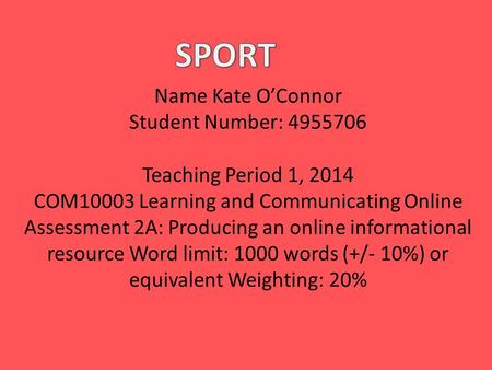 Name Kate O'Connor Student Number: 4955706 Teaching Period 1, 2014 COM10003 Learning and Communicating Online Assessment 2A: Producing an online informational.