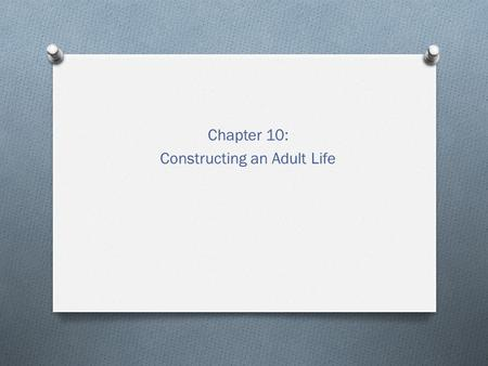Chapter 10: Constructing an Adult Life. Emerging into Adulthood O Emerging adulthood – defined by testing out different possibilities and developing self.