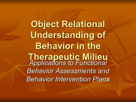 Object Relational Understanding of Behavior in the Therapeutic Milieu Applications to Functional Behavior Assessments and Behavior Intervention Plans.