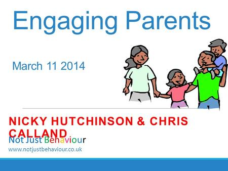 Engaging Parents March 11 2014 NICKY HUTCHINSON & CHRIS CALLAND Not Just Behaviour www.notjustbehaviour.co.uk.