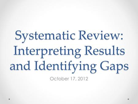 Systematic Review: Interpreting Results and Identifying Gaps October 17, 2012.