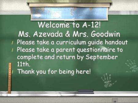 Welcome to A-12! Ms. Azevada & Mrs. Goodwin / Please take a curriculum guide handout / Please take a parent questionnaire to complete and return by September.