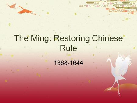 The Ming: Restoring Chinese Rule 1368-1644 Yuan Decline  After the death of Kublai Khan Yuan Dynasty Declined  Most Chinese despised the foreign Mongols.