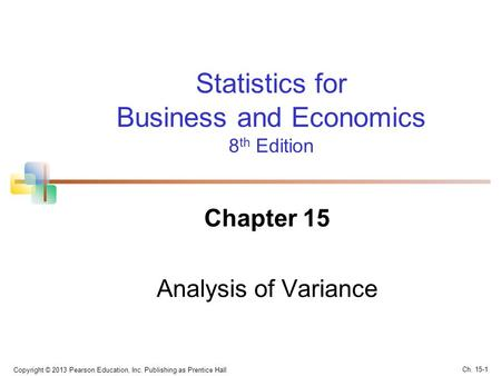 Copyright © 2013 Pearson Education, Inc. Publishing as Prentice Hall Statistics for Business and Economics 8 th Edition Chapter 15 Analysis of Variance.