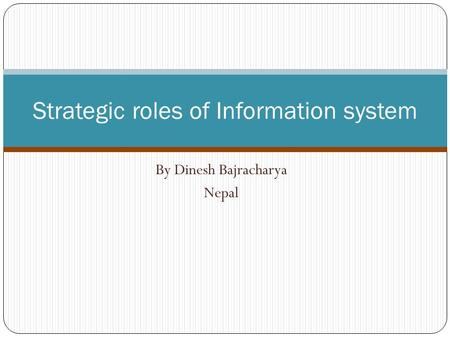 By Dinesh Bajracharya Nepal Strategic roles of Information system.
