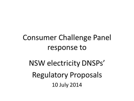 Consumer Challenge Panel response to NSW electricity DNSPs' Regulatory Proposals 10 July 2014.