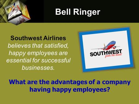 Southwest Airlines believes that satisfied, happy employees are essential for successful businesses. Bell Ringer What are the advantages of a company having.