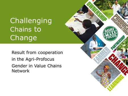 Challenging Chains to Change Result from cooperation in the Agri-Profocus Gender in Value Chains Network.