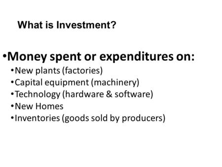 What is Investment? Money spent or expenditures on: New plants (factories) Capital equipment (machinery) Technology (hardware & software) New Homes Inventories.