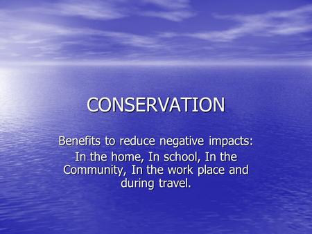 CONSERVATION Benefits to reduce negative impacts: In the home, In school, In the Community, In the work place and during travel.