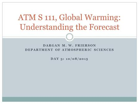 DARGAN M. W. FRIERSON DEPARTMENT OF ATMOSPHERIC SCIENCES DAY 3: 10/08/2015 ATM S 111, Global Warming: Understanding the Forecast.