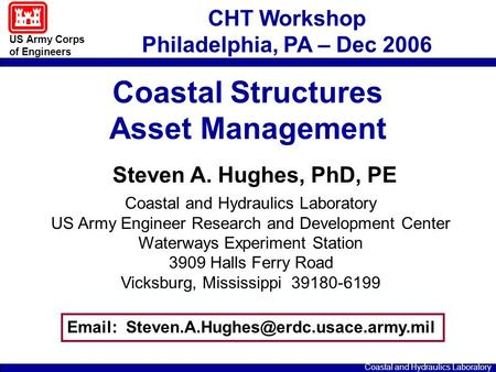 US Army Corps of Engineers Coastal and Hydraulics Laboratory Steven A. Hughes, PhD, PE Coastal and Hydraulics Laboratory US Army Engineer Research and.