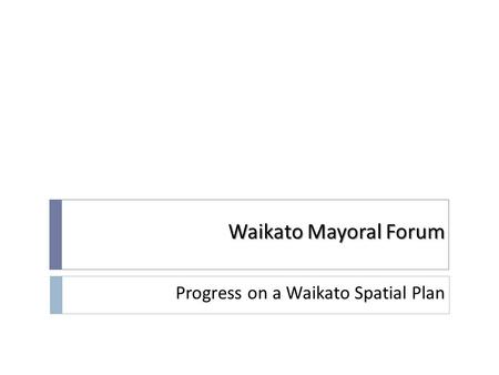 Waikato Mayoral Forum Progress on a Waikato Spatial Plan.