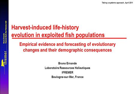 Bruno Ernande Channel-North Sea Fisheries Unit Taking a systems approach, April 2011 Harvest-induced life-history evolution in exploited fish populations.