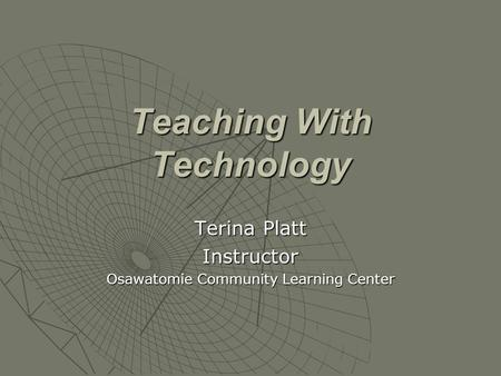 Teaching With Technology Terina Platt Instructor Osawatomie Community Learning Center.